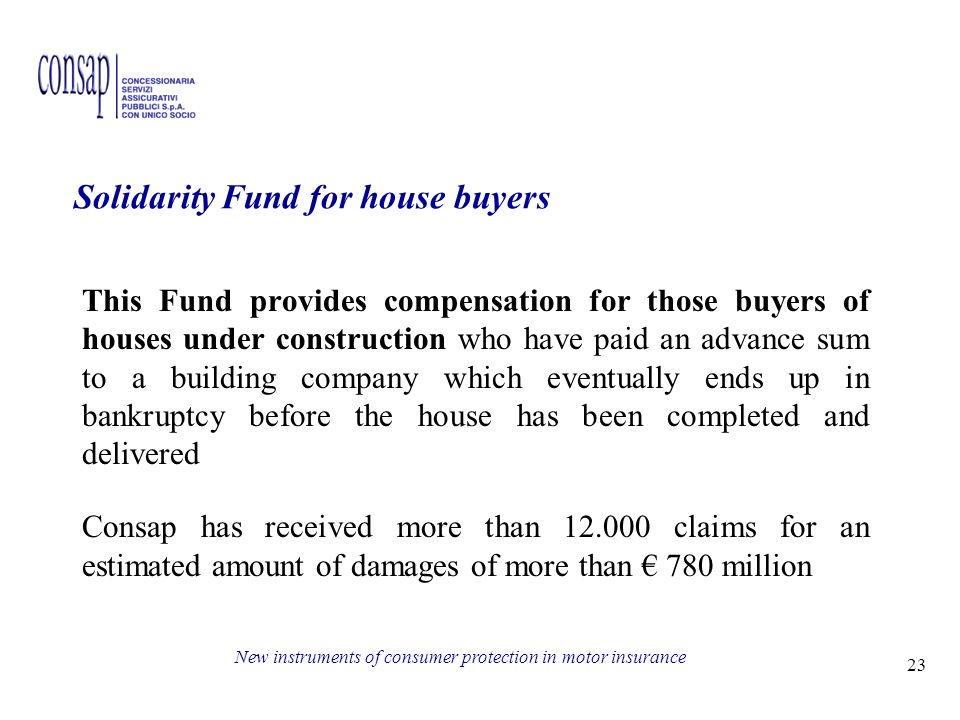 23 New instruments of consumer protection in motor insurance Solidarity Fund for house buyers This Fund provides compensation for those buyers of houses under construction who have paid an advance sum to a building company which eventually ends up in bankruptcy before the house has been completed and delivered Consap has received more than claims for an estimated amount of damages of more than 780 million