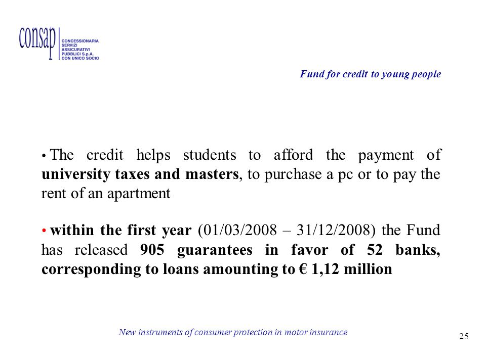25 New instruments of consumer protection in motor insurance The credit helps students to afford the payment of university taxes and masters, to purchase a pc or to pay the rent of an apartment within the first year (01/03/2008 – 31/12/2008) the Fund has released 905 guarantees in favor of 52 banks, corresponding to loans amounting to 1,12 million Fund for credit to young people