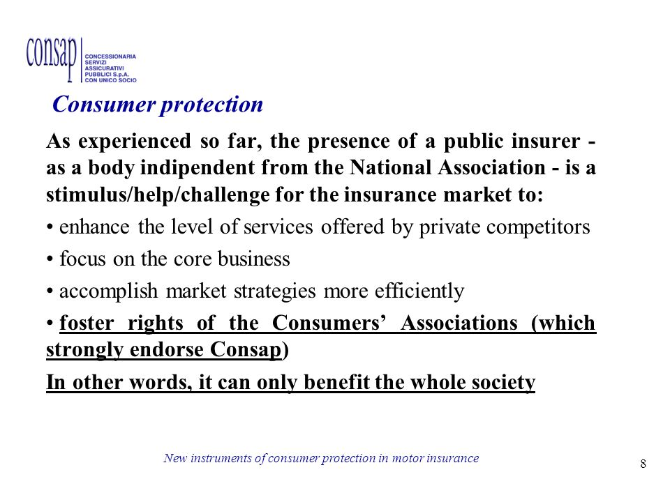 8 New instruments of consumer protection in motor insurance As experienced so far, the presence of a public insurer - as a body indipendent from the National Association - is a stimulus/help/challenge for the insurance market to: enhance the level of services offered by private competitors focus on the core business accomplish market strategies more efficiently foster rights of the Consumers Associations (which strongly endorse Consap) In other words, it can only benefit the whole society Consumer protection