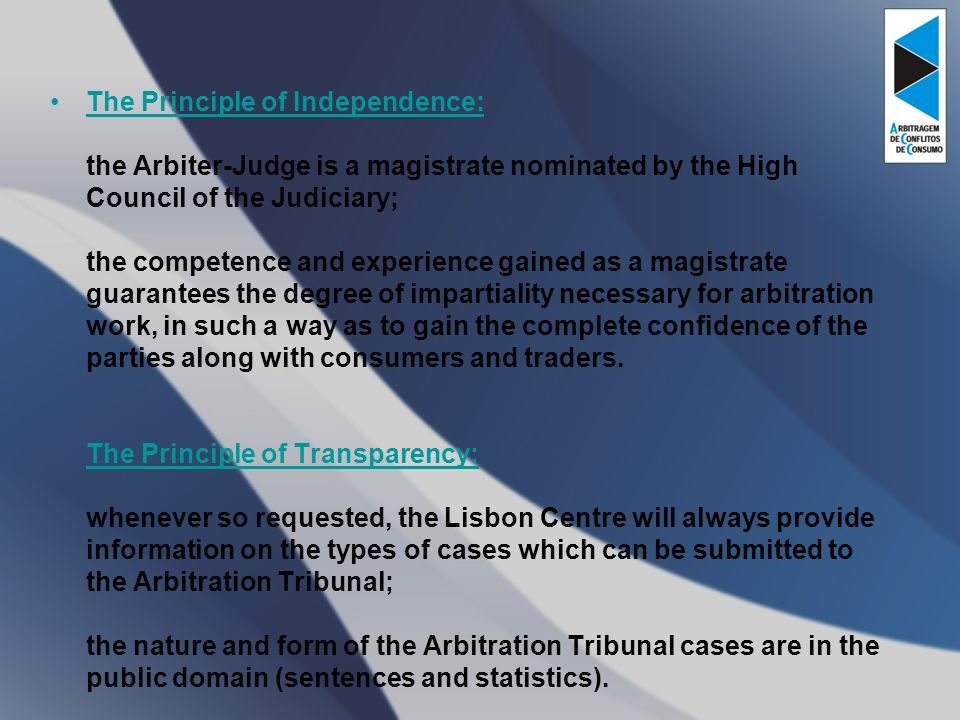The Principle of Independence: the Arbiter-Judge is a magistrate nominated by the High Council of the Judiciary; the competence and experience gained as a magistrate guarantees the degree of impartiality necessary for arbitration work, in such a way as to gain the complete confidence of the parties along with consumers and traders.