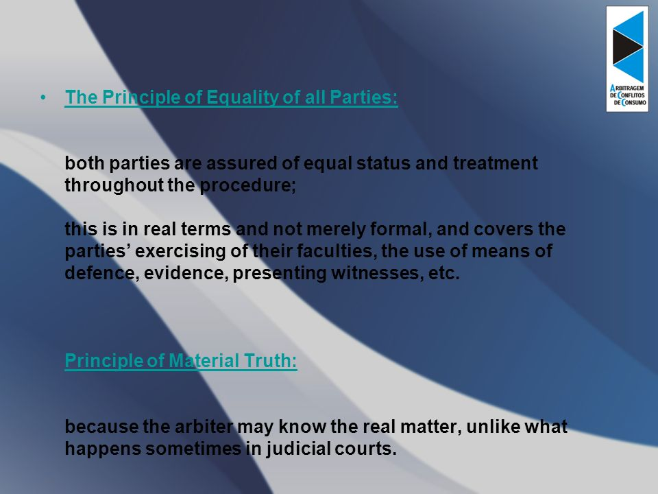 The Principle of Equality of all Parties: both parties are assured of equal status and treatment throughout the procedure; this is in real terms and not merely formal, and covers the parties exercising of their faculties, the use of means of defence, evidence, presenting witnesses, etc.