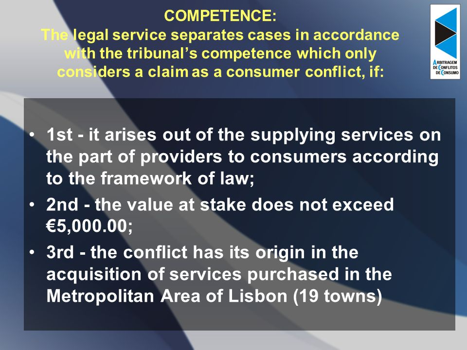 COMPETENCE: The legal service separates cases in accordance with the tribunals competence which only considers a claim as a consumer conflict, if: 1st - it arises out of the supplying services on the part of providers to consumers according to the framework of law; 2nd - the value at stake does not exceed 5,000.00; 3rd - the conflict has its origin in the acquisition of services purchased in the Metropolitan Area of Lisbon (19 towns)