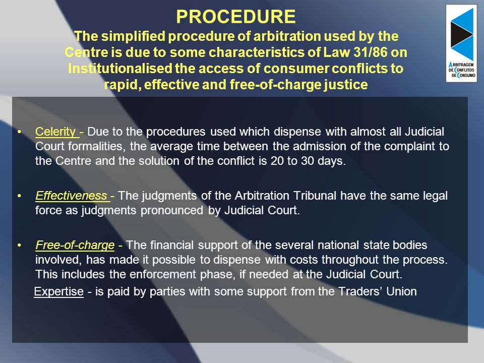 PROCEDURE The simplified procedure of arbitration used by the Centre is due to some characteristics of Law 31/86 on Institutionalised the access of consumer conflicts to rapid, effective and free-of-charge justice Celerity - Due to the procedures used which dispense with almost all Judicial Court formalities, the average time between the admission of the complaint to the Centre and the solution of the conflict is 20 to 30 days.