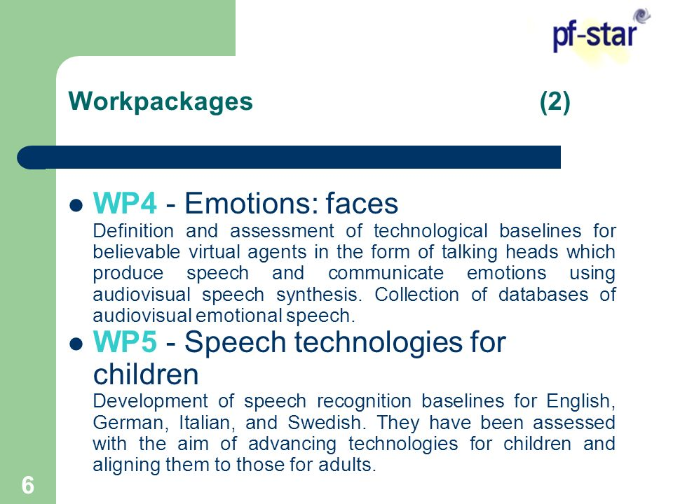 6 WP4 - Emotions: faces Definition and assessment of technological baselines for believable virtual agents in the form of talking heads which produce speech and communicate emotions using audiovisual speech synthesis.