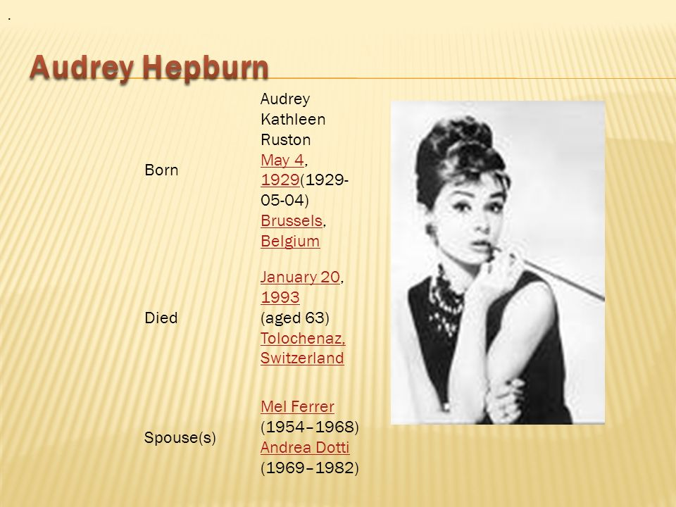 . Born Audrey Kathleen Ruston May 4, 1929(1929- 05-04) Brussels, Belgium May 4 1929 Brussels Belgium Died January 20January 20, 1993 (aged 63) Tolochenaz, Switzerland 1993 Tolochenaz, Switzerland Spouse(s) Mel Ferrer Mel Ferrer (1954–1968) Andrea Dotti (1969–1982) Andrea Dotti