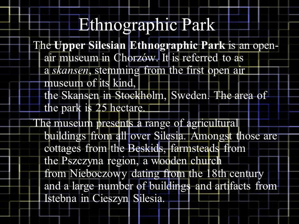 Ethnographic Park The Upper Silesian Ethnographic Park is an open- air museum in Chorzów.