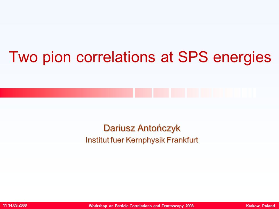 Two pion correlations at SPS energies Dariusz Antończyk Institut fuer Kernphysik Frankfurt Workshop on Particle Correlations and Femtoscopy 2008 Krakow, Poland
