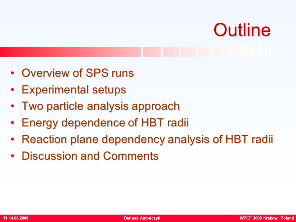 Dariusz Antończyk WPCF 2008 Krakow, Poland Outline Overview of SPS runsOverview of SPS runs Experimental setupsExperimental setups Two particle analysis approachTwo particle analysis approach Energy dependence of HBT radiiEnergy dependence of HBT radii Reaction plane dependency analysis of HBT radiiReaction plane dependency analysis of HBT radii Discussion and CommentsDiscussion and Comments