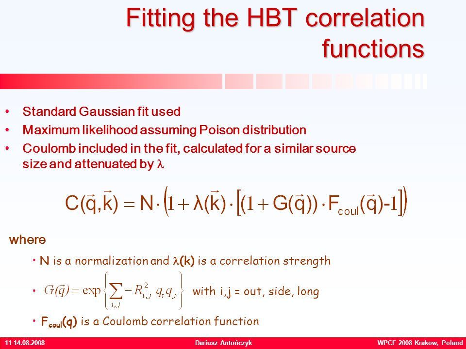Dariusz Antończyk WPCF 2008 Krakow, Poland Fitting the HBT correlation functions where N is a normalization and (k) is a correlation strength with i,j = out, side, long F coul (q) is a Coulomb correlation function Standard Gaussian fit used Maximum likelihood assuming Poison distribution Coulomb included in the fit, calculated for a similar source size and attenuated by