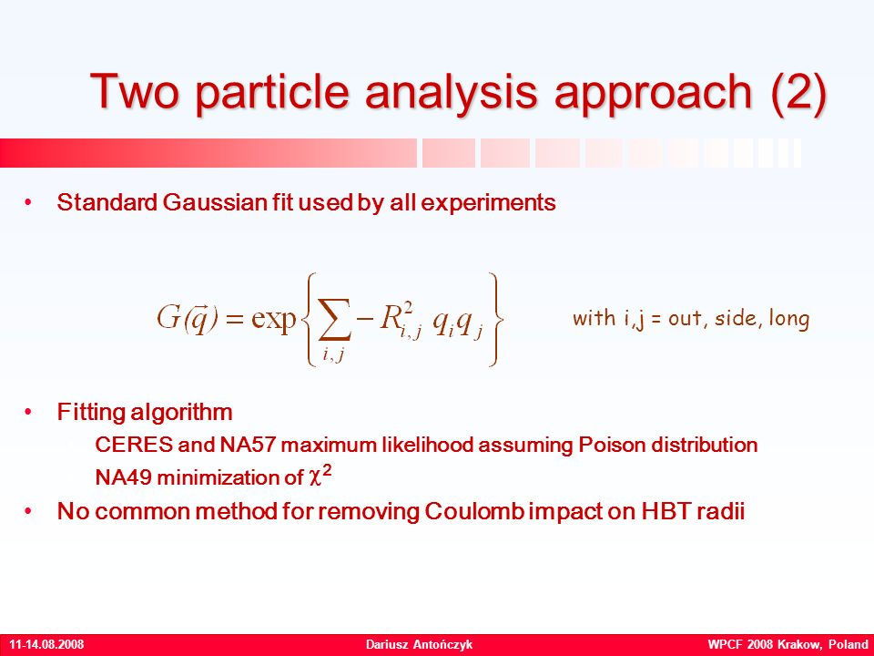 Dariusz Antończyk WPCF 2008 Krakow, Poland Standard Gaussian fit used by all experiments Fitting algorithm CERES and NA57 maximum likelihood assuming Poison distribution NA49 minimization of 2 No common method for removing Coulomb impact on HBT radii Two particle analysis approach (2) with i,j = out, side, long