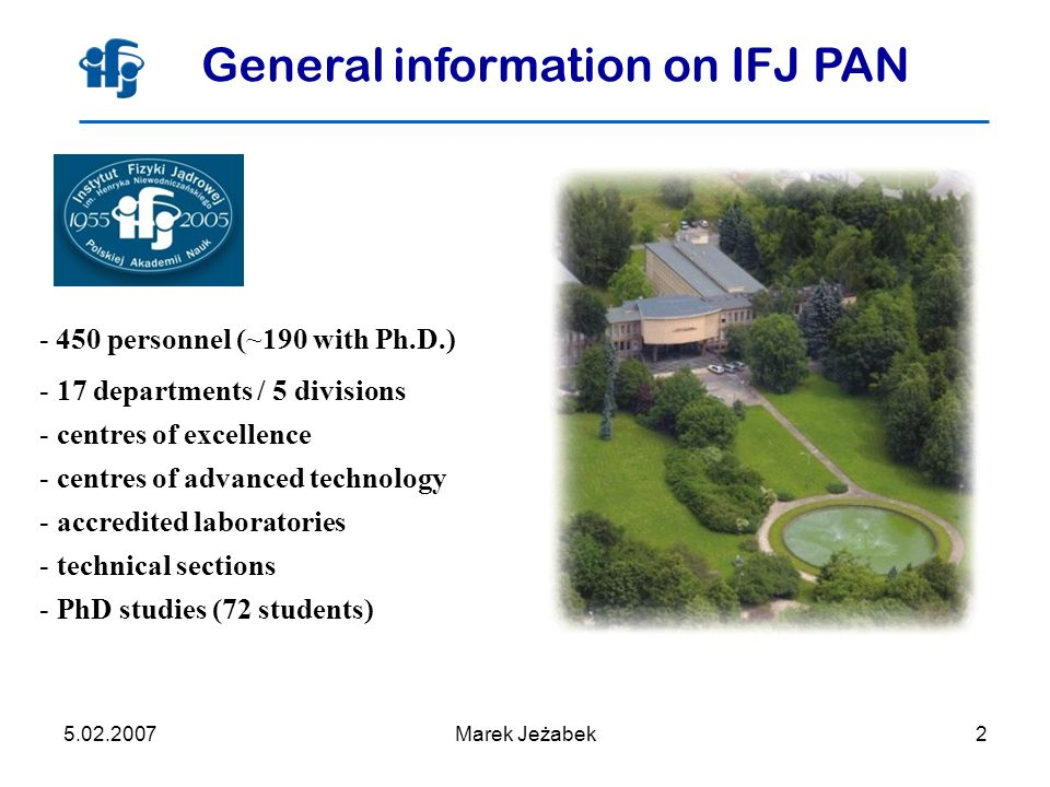 5.02.2007Marek Jeżabek2 General information on IFJ PAN - 450 personnel (~190 with Ph.D.) - 17 departments / 5 divisions - centres of excellence - centres of advanced technology - accredited laboratories - technical sections - PhD studies (72 students)