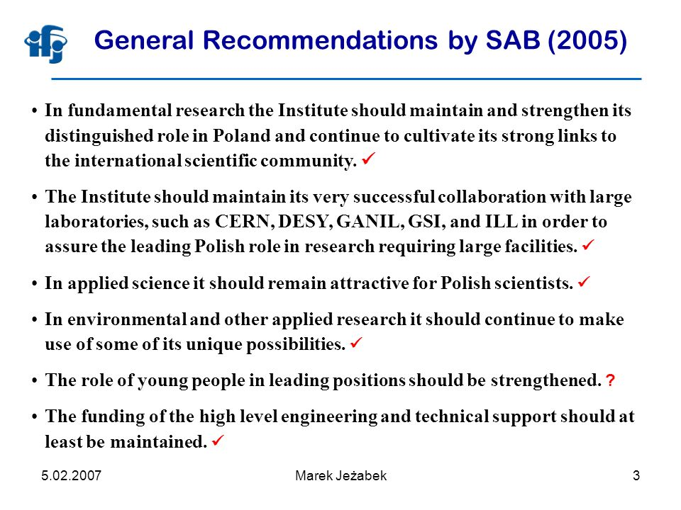 5.02.2007Marek Jeżabek3 General Recommendations by SAB (2005) In fundamental research the Institute should maintain and strengthen its distinguished role in Poland and continue to cultivate its strong links to the international scientific community.