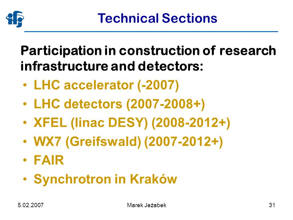5.02.2007Marek Jeżabek31 Technical Sections LHC accelerator (-2007) LHC detectors (2007-2008+) XFEL (linac DESY) (2008-2012+) WX7 (Greifswald) (2007-2012+) FAIR Synchrotron in Kraków Participation in construction of research infrastructure and detectors: