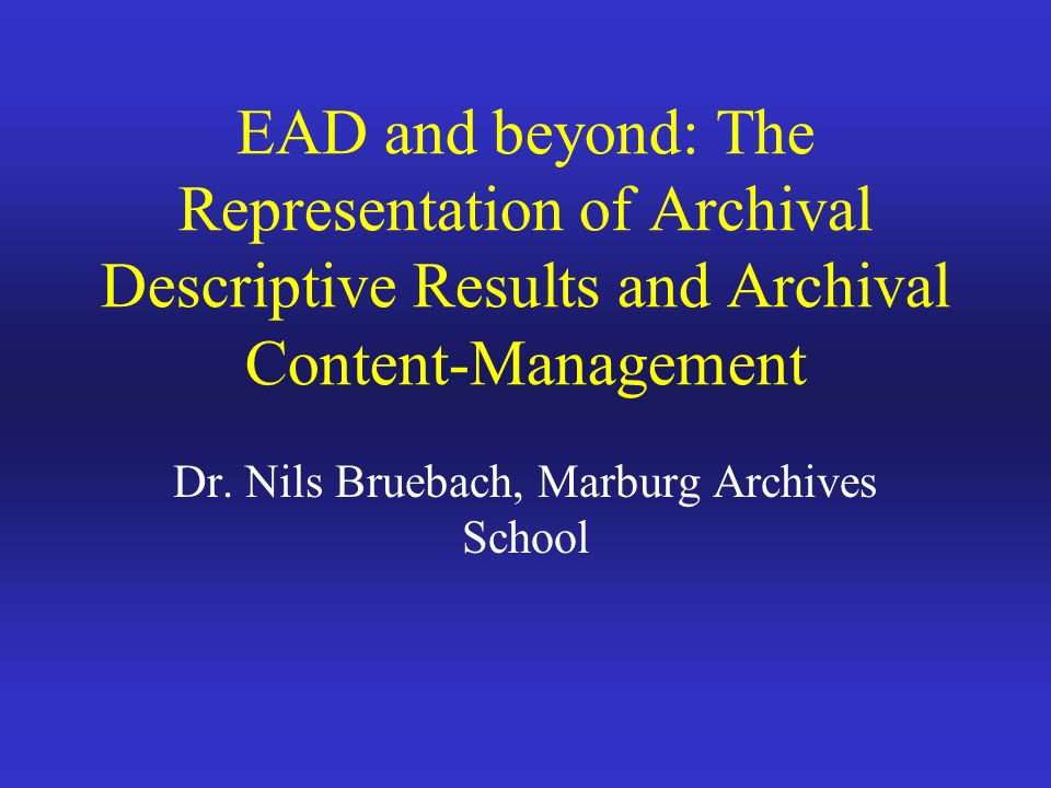 EAD and beyond: The Representation of Archival Descriptive Results and Archival Content-Management Dr.