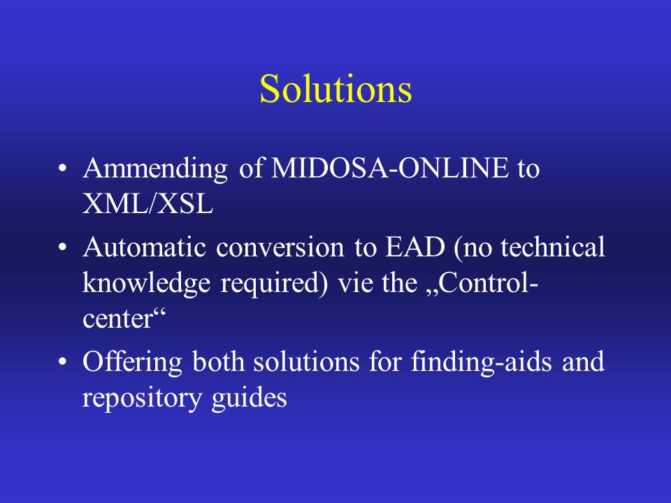 Solutions Ammending of MIDOSA-ONLINE to XML/XSL Automatic conversion to EAD (no technical knowledge required) vie the Control- center Offering both solutions for finding-aids and repository guides