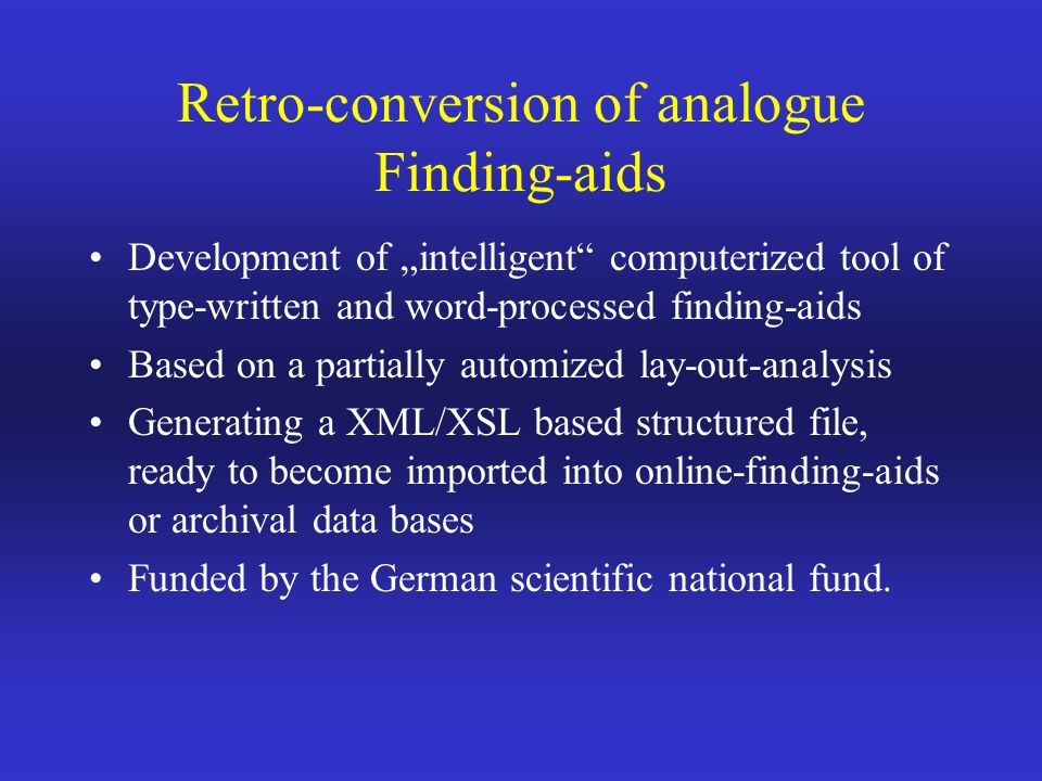 Retro-conversion of analogue Finding-aids Development of intelligent computerized tool of type-written and word-processed finding-aids Based on a partially automized lay-out-analysis Generating a XML/XSL based structured file, ready to become imported into online-finding-aids or archival data bases Funded by the German scientific national fund.
