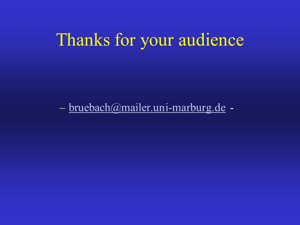 Thanks for your audience –bruebach@mailer.uni-marburg.de -bruebach@mailer.uni-marburg.de