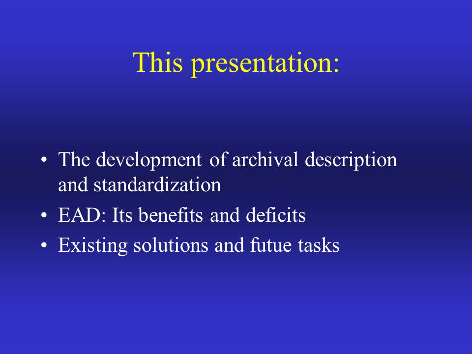 This presentation: The development of archival description and standardization EAD: Its benefits and deficits Existing solutions and futue tasks