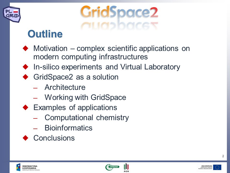 2 Outline Motivation – complex scientific applications on modern computing infrastructures In-silico experiments and Virtual Laboratory GridSpace2 as a solution Architecture Working with GridSpace Examples of applications Computational chemistry Bioinformatics Conclusions