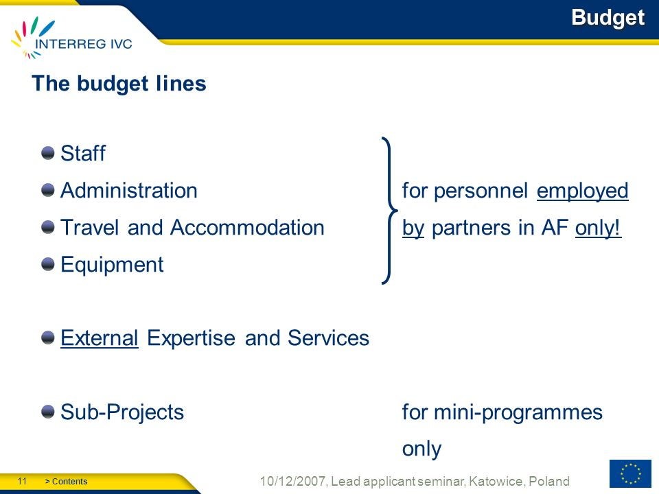 > Contents 11 10/12/2007, Lead applicant seminar, Katowice, Poland Budget The budget lines Staff Administrationfor personnel employed Travel and Accommodation by partners in AF only.
