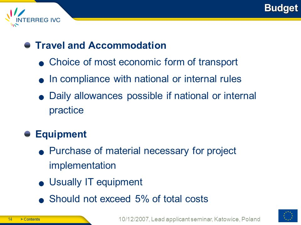 > Contents 14 10/12/2007, Lead applicant seminar, Katowice, Poland Budget Travel and Accommodation Choice of most economic form of transport In compliance with national or internal rules Daily allowances possible if national or internal practice Equipment Purchase of material necessary for project implementation Usually IT equipment Should not exceed 5% of total costs