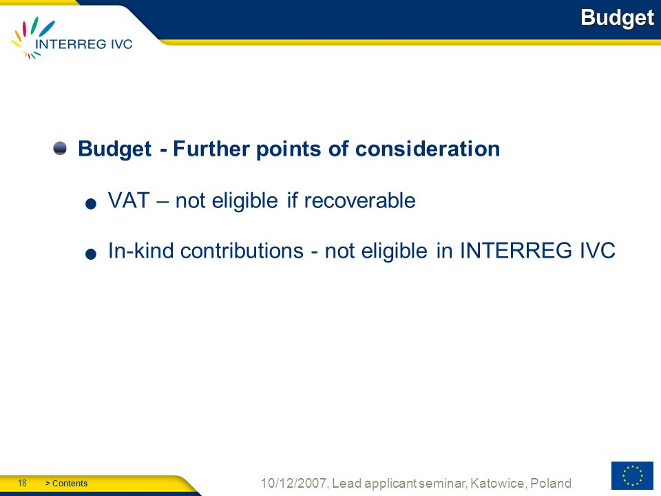> Contents 18 10/12/2007, Lead applicant seminar, Katowice, Poland Budget Budget - Further points of consideration VAT – not eligible if recoverable In-kind contributions - not eligible in INTERREG IVC