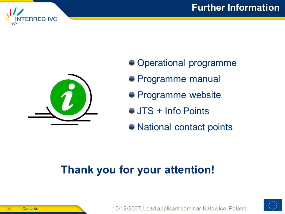 > Contents 22 10/12/2007, Lead applicant seminar, Katowice, Poland Further Information Operational programme Programme manual Programme website JTS + Info Points National contact points Thank you for your attention!