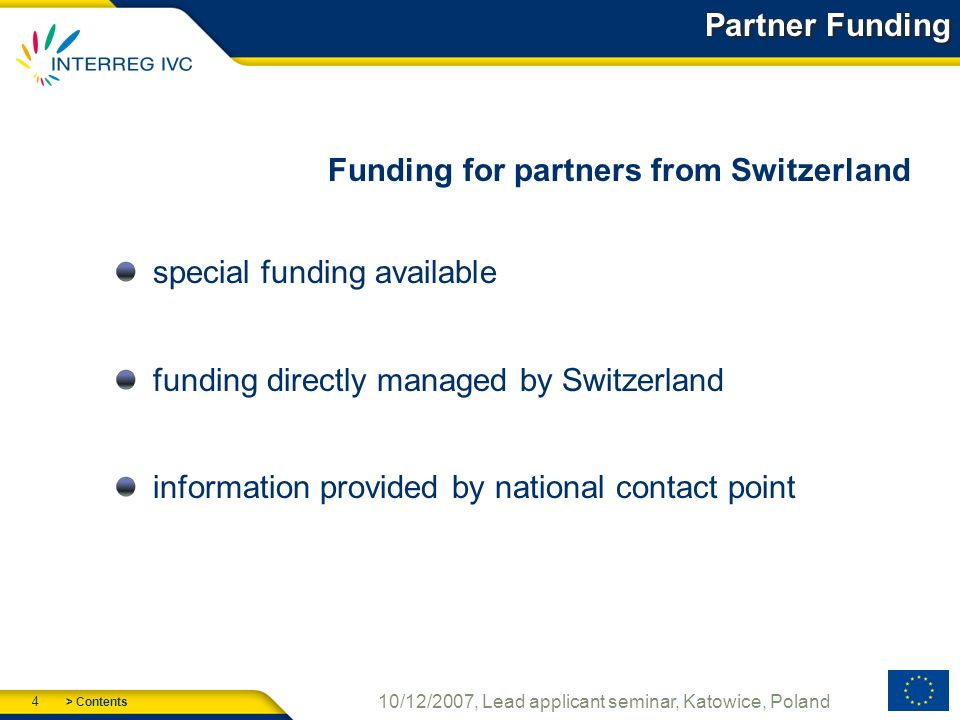 > Contents 4 10/12/2007, Lead applicant seminar, Katowice, Poland Partner Funding Funding for partners from Switzerland special funding available funding directly managed by Switzerland information provided by national contact point