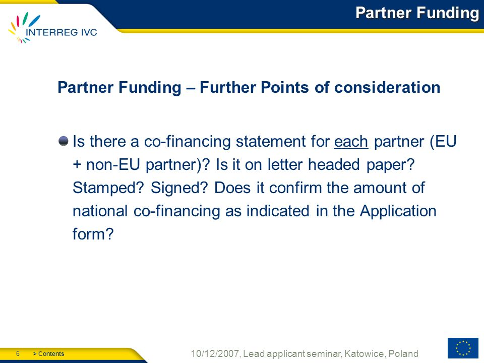 > Contents 6 10/12/2007, Lead applicant seminar, Katowice, Poland Partner Funding Partner Funding – Further Points of consideration Is there a co-financing statement for each partner (EU + non-EU partner).