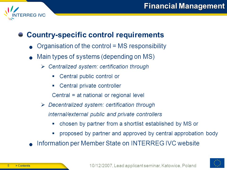 > Contents 8 10/12/2007, Lead applicant seminar, Katowice, Poland Financial Management Country-specific control requirements Organisation of the control = MS responsibility Main types of systems (depending on MS) Centralized system: certification through Central public control or Central private controller Central = at national or regional level Decentralized system: certification through internal/external public and private controllers chosen by partner from a shortlist established by MS or proposed by partner and approved by central approbation body Information per Member State on INTERREG IVC website