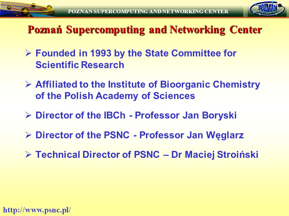 POZNAN SUPERCOMPUTING AND NETWORKING CENTER   Poznań Supercomputing and Networking Center Founded in 1993 by the State Committee for Scientific Research Affiliated to the Institute of Bioorganic Chemistry of the Polish Academy of Sciences Director of the IBCh - Professor Jan Boryski Director of the PSNC - Professor Jan Węglarz Technical Director of PSNC – Dr Maciej Stroiński