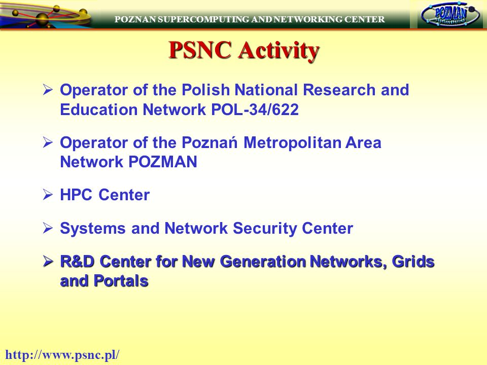 POZNAN SUPERCOMPUTING AND NETWORKING CENTER   PSNC Activity Operator of the Polish National Research and Education Network POL-34/622 Operator of the Poznań Metropolitan Area Network POZMAN HPC Center Systems and Network Security Center R&D Center for New Generation Networks, Grids and Portals R&D Center for New Generation Networks, Grids and Portals