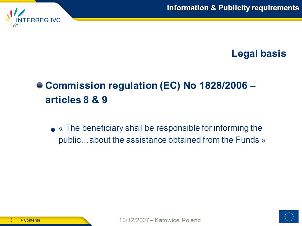 > Contents 3 10/12/2007 – Katowice, Poland Information & Publicity requirements Legal basis Commission regulation (EC) No 1828/2006 – articles 8 & 9 « The beneficiary shall be responsible for informing the public…about the assistance obtained from the Funds »