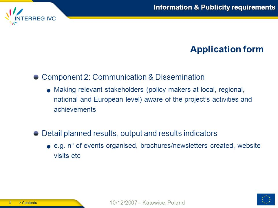 > Contents 5 10/12/2007 – Katowice, Poland Information & Publicity requirements Application form Component 2: Communication & Dissemination Making relevant stakeholders (policy makers at local, regional, national and European level) aware of the projects activities and achievements Detail planned results, output and results indicators e.g.
