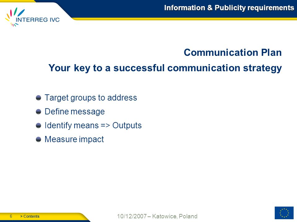 > Contents 6 10/12/2007 – Katowice, Poland Information & Publicity requirements Communication Plan Your key to a successful communication strategy Target groups to address Define message Identify means => Outputs Measure impact