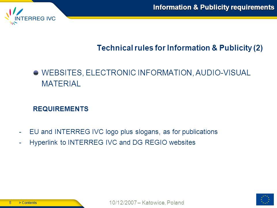 > Contents 8 10/12/2007 – Katowice, Poland Information & Publicity requirements Technical rules for Information & Publicity (2) WEBSITES, ELECTRONIC INFORMATION, AUDIO-VISUAL MATERIAL REQUIREMENTS -EU and INTERREG IVC logo plus slogans, as for publications -Hyperlink to INTERREG IVC and DG REGIO websites