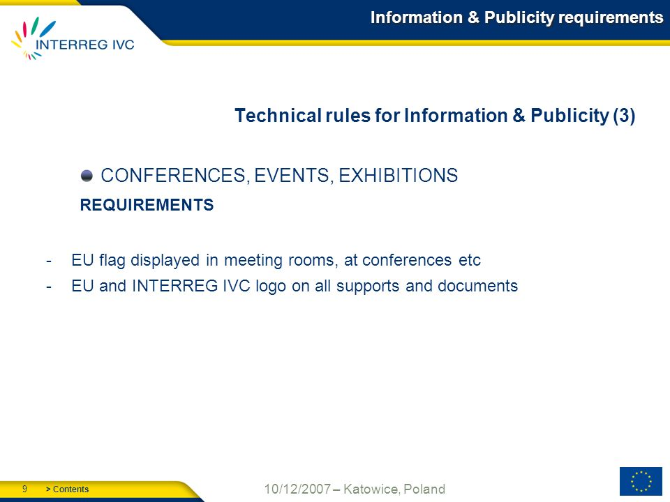 > Contents 9 10/12/2007 – Katowice, Poland Information & Publicity requirements Technical rules for Information & Publicity (3) CONFERENCES, EVENTS, EXHIBITIONS REQUIREMENTS -EU flag displayed in meeting rooms, at conferences etc -EU and INTERREG IVC logo on all supports and documents