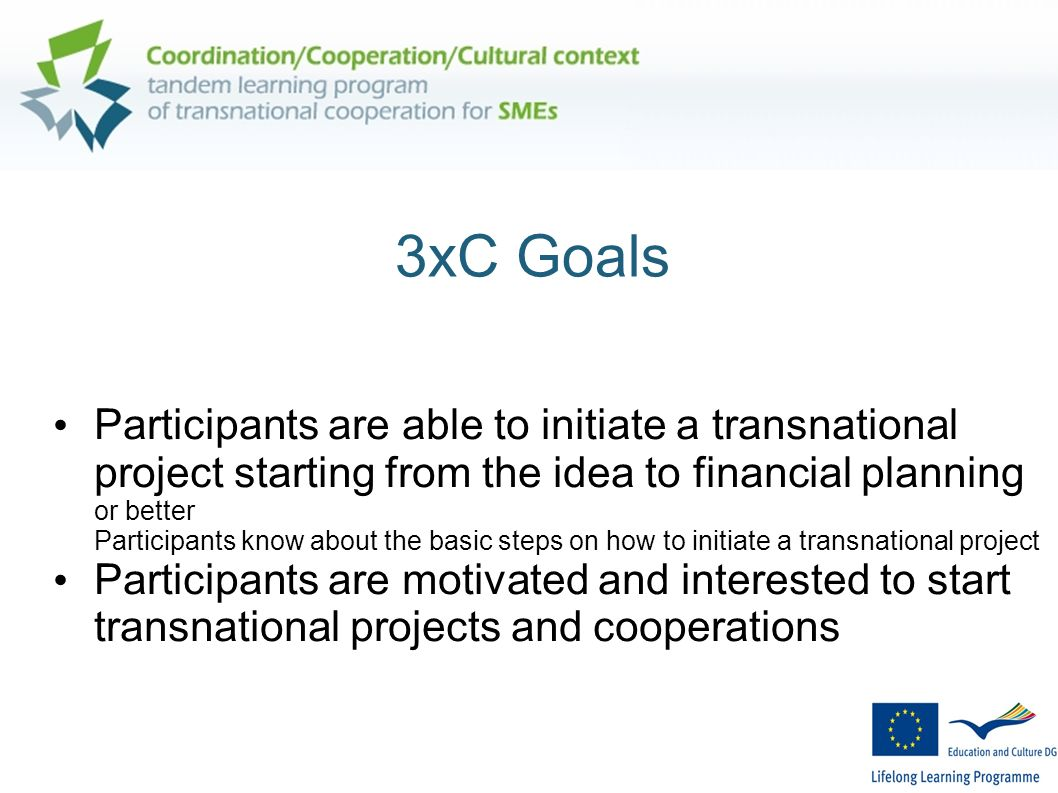 3xC Goals Participants are able to initiate a transnational project starting from the idea to financial planning or better Participants know about the basic steps on how to initiate a transnational project Participants are motivated and interested to start transnational projects and cooperations