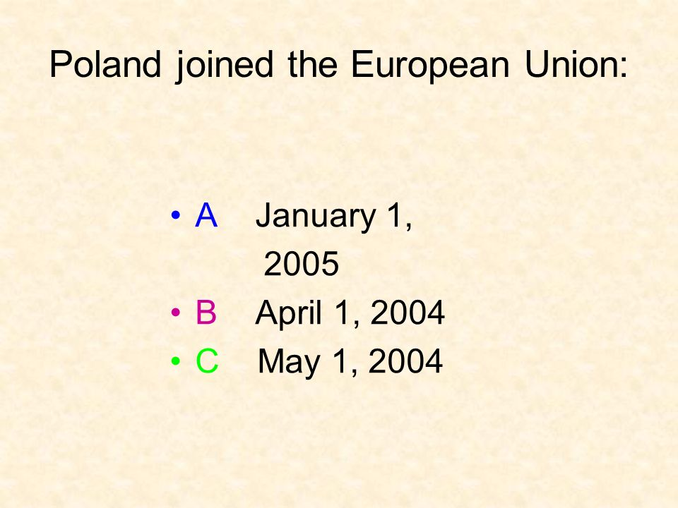 Poland joined the European Union: A January 1, 2005 B April 1, 2004 C May 1, 2004