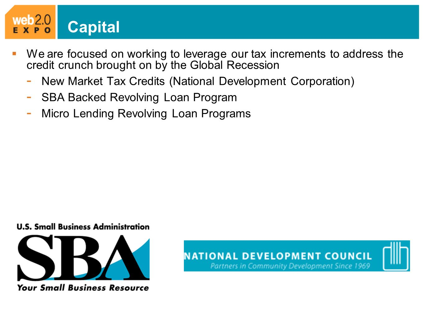 Capital We are focused on working to leverage our tax increments to address the credit crunch brought on by the Global Recession - New Market Tax Credits (National Development Corporation) - SBA Backed Revolving Loan Program - Micro Lending Revolving Loan Programs