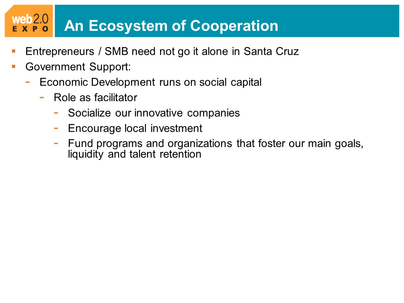 An Ecosystem of Cooperation Entrepreneurs / SMB need not go it alone in Santa Cruz Government Support: - Economic Development runs on social capital - Role as facilitator - Socialize our innovative companies - Encourage local investment - Fund programs and organizations that foster our main goals, liquidity and talent retention