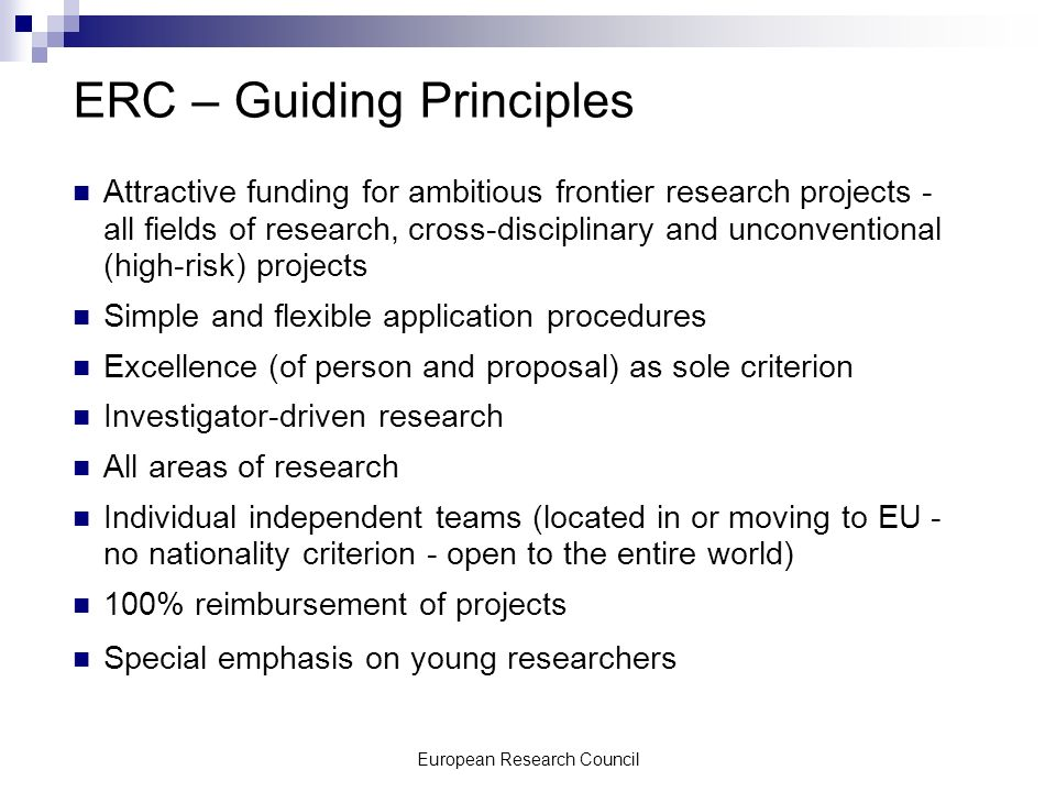 European Research Council ERC – Guiding Principles Attractive funding for ambitious frontier research projects - all fields of research, cross-disciplinary and unconventional (high-risk) projects Simple and flexible application procedures Excellence (of person and proposal) as sole criterion Investigator-driven research All areas of research Individual independent teams (located in or moving to EU - no nationality criterion - open to the entire world) 100% reimbursement of projects Special emphasis on young researchers