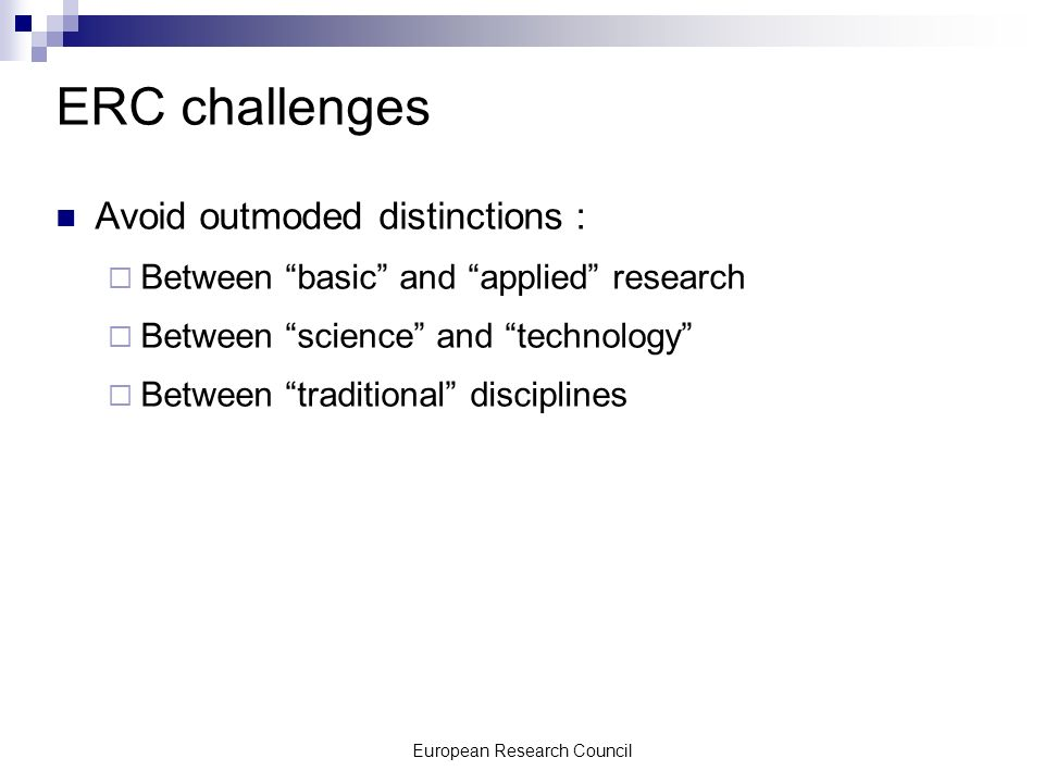 European Research Council ERC challenges Avoid outmoded distinctions : Between basic and applied research Between science and technology Between traditional disciplines