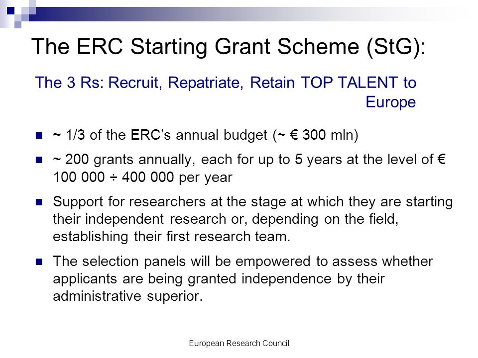European Research Council The ERC Starting Grant Scheme (StG): The 3 Rs: Recruit, Repatriate, Retain TOP TALENT to Europe ~ 1/3 of the ERCs annual budget (~ 300 mln) ~ 200 grants annually, each for up to 5 years at the level of 100 000 ÷ 400 000 per year Support for researchers at the stage at which they are starting their independent research or, depending on the field, establishing their first research team.
