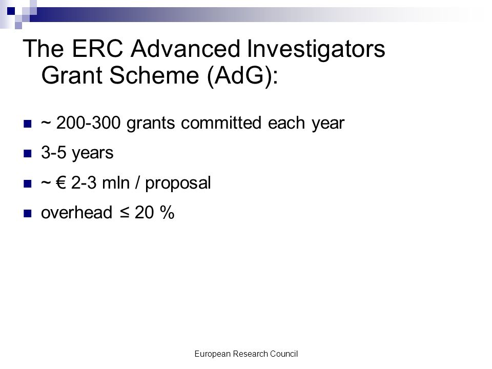 European Research Council The ERC Advanced Investigators Grant Scheme (AdG): ~ 200-300 grants committed each year 3-5 years ~ 2-3 mln / proposal overhead 20 %