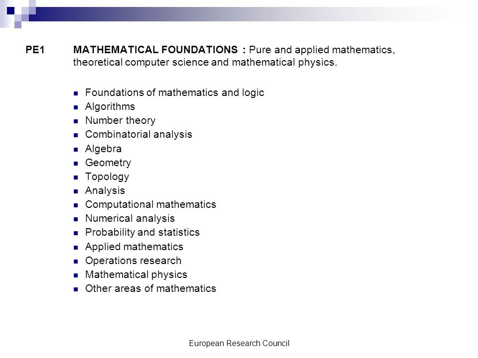 European Research Council PE1 MATHEMATICAL FOUNDATIONS : Pure and applied mathematics, theoretical computer science and mathematical physics.