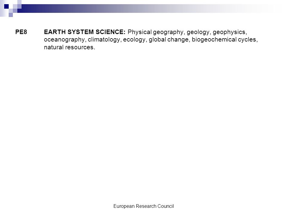 European Research Council PE8 EARTH SYSTEM SCIENCE: Physical geography, geology, geophysics, oceanography, climatology, ecology, global change, biogeochemical cycles, natural resources.