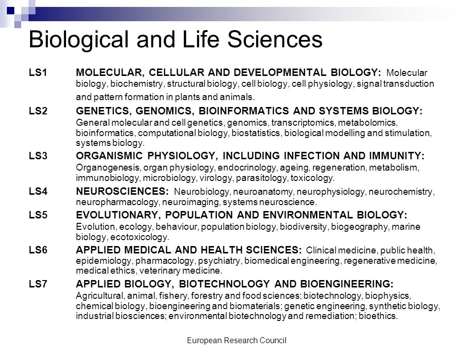 European Research Council Biological and Life Sciences LS1 MOLECULAR, CELLULAR AND DEVELOPMENTAL BIOLOGY: Molecular biology, biochemistry, structural biology, cell biology, cell physiology, signal transduction and pattern formation in plants and animals.