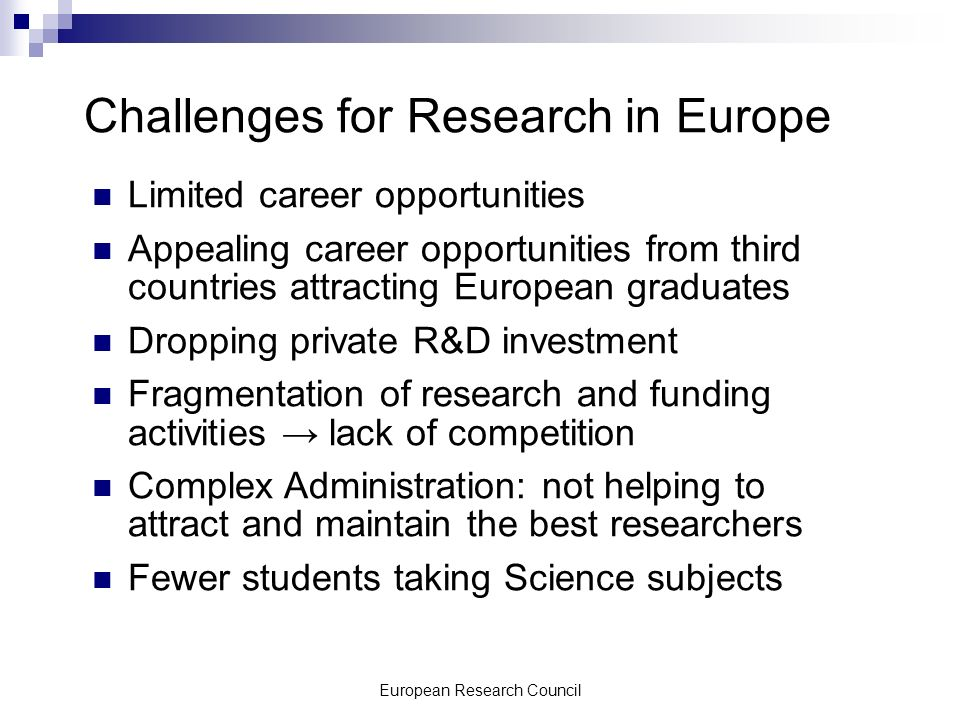 European Research Council Challenges for Research in Europe Limited career opportunities Appealing career opportunities from third countries attracting European graduates Dropping private R&D investment Fragmentation of research and funding activities lack of competition Complex Administration: not helping to attract and maintain the best researchers Fewer students taking Science subjects