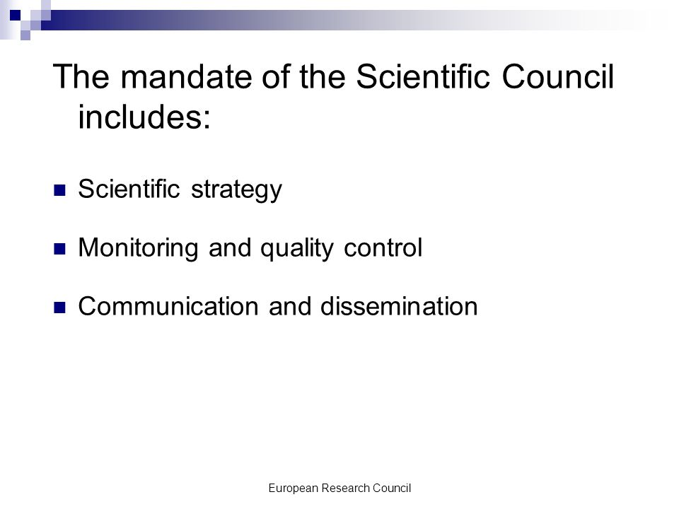 European Research Council The mandate of the Scientific Council includes: Scientific strategy Monitoring and quality control Communication and dissemination